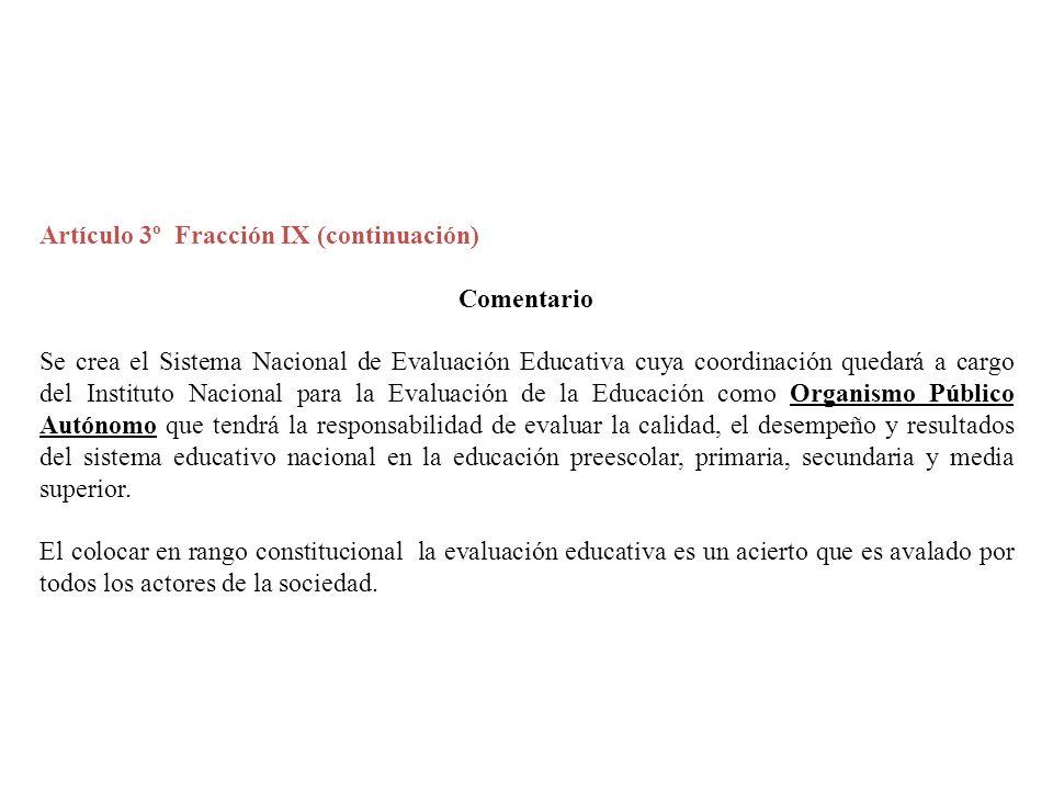 Artículo 3º Fracción IX (continuación) Comentario Se crea el Sistema Nacional de Evaluación Educativa cuya coordinación quedará a cargo del Instituto