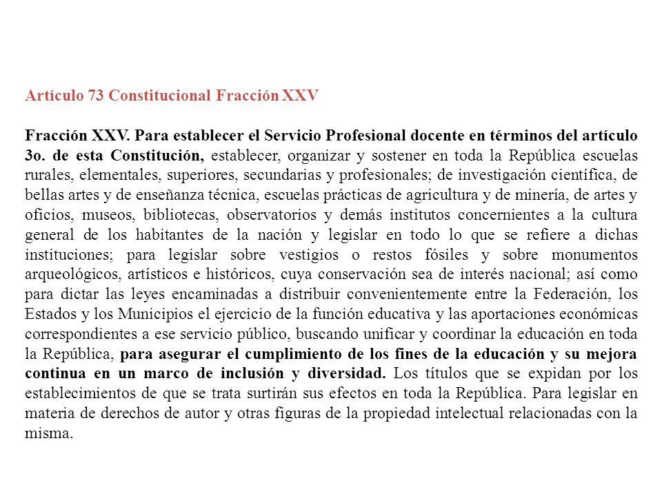 Artículo 73 Constitucional Fracción XXV Fracción XXV. Para establecer el Servicio Profesional docente en términos del artículo 3o. de esta Constitució