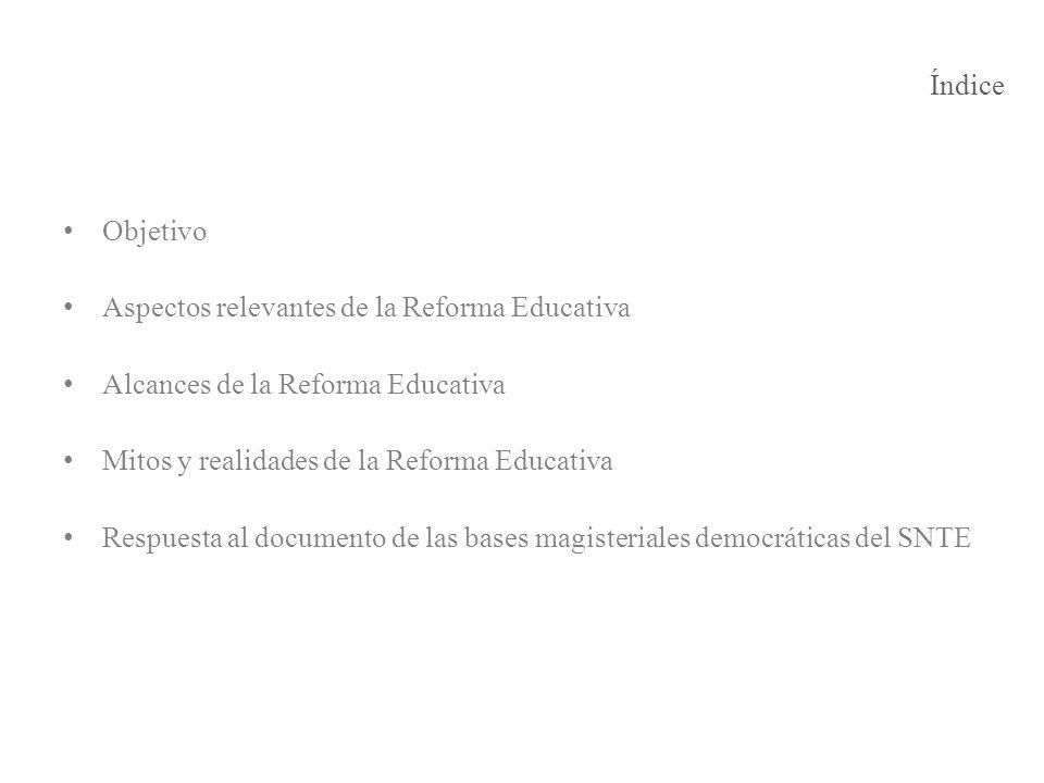 Índice Objetivo Aspectos relevantes de la Reforma Educativa Alcances de la Reforma Educativa Mitos y realidades de la Reforma Educativa Respuesta al d