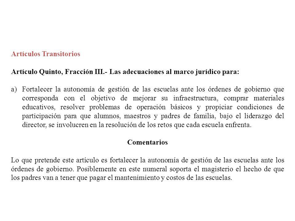 Artículos Transitorios Artículo Quinto, Fracción III.- Las adecuaciones al marco jurídico para: a)Fortalecer la autonomía de gestión de las escuelas a