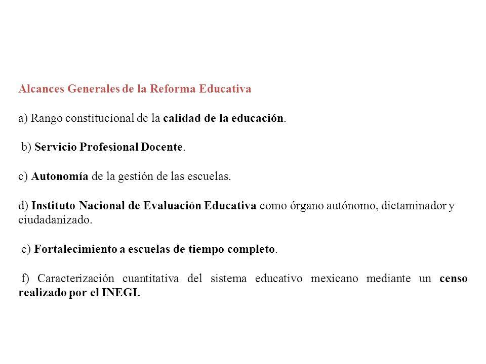 Alcances Generales de la Reforma Educativa a) Rango constitucional de la calidad de la educación. b) Servicio Profesional Docente. c) Autonomía de la