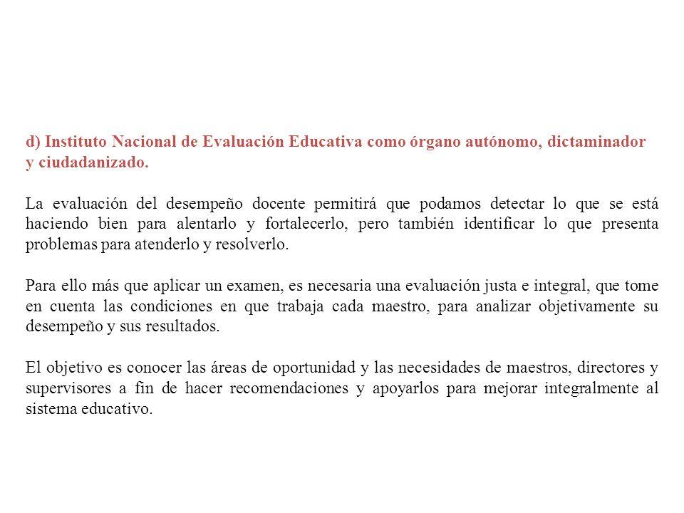 d) Instituto Nacional de Evaluación Educativa como órgano autónomo, dictaminador y ciudadanizado. La evaluación del desempeño docente permitirá que po