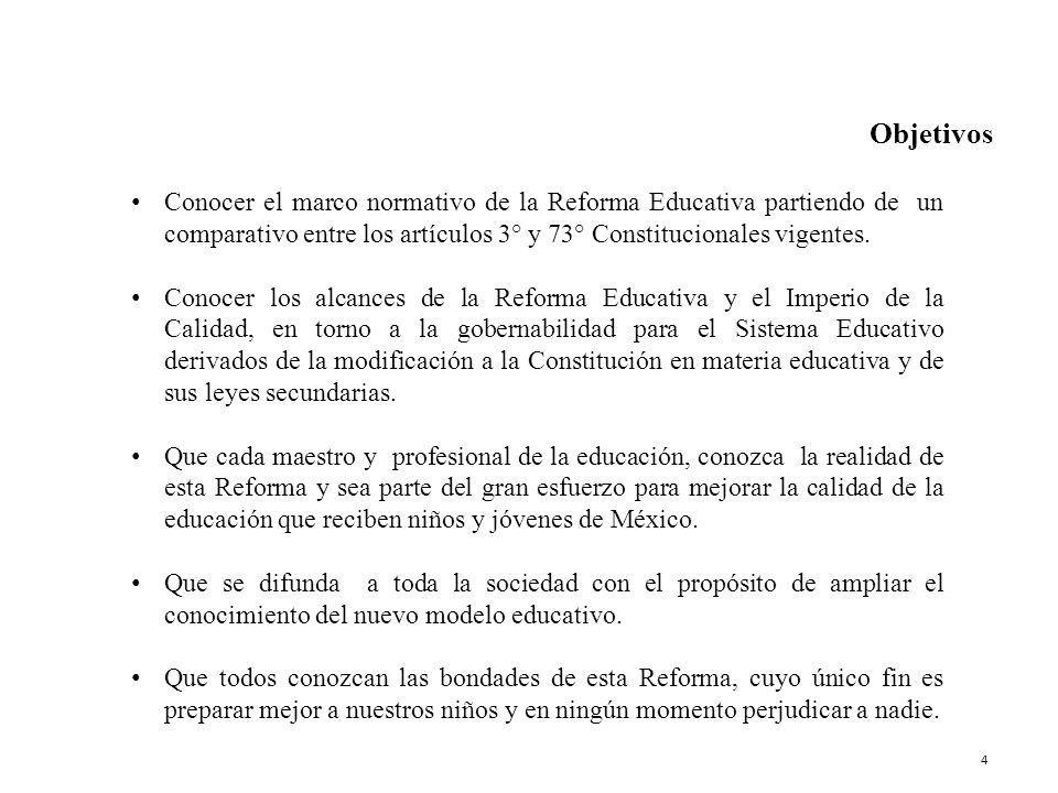 Objetivos Conocer el marco normativo de la Reforma Educativa partiendo de un comparativo entre los artículos 3° y 73° Constitucionales vigentes. Conoc