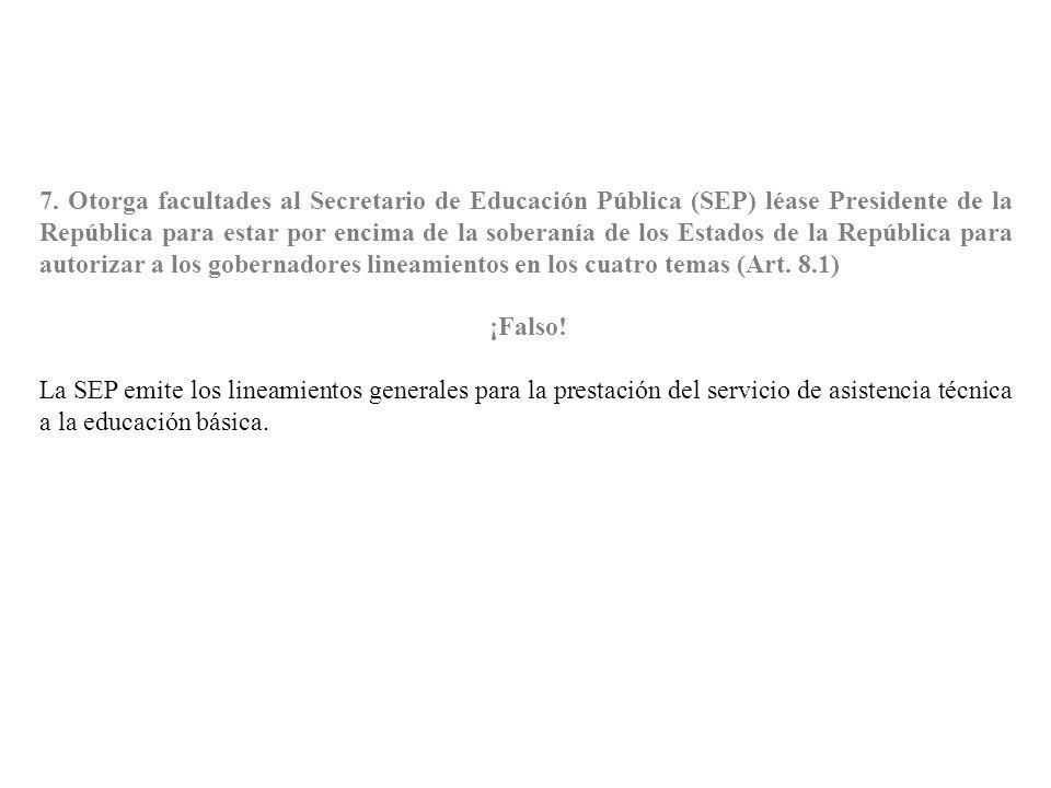7. Otorga facultades al Secretario de Educación Pública (SEP) léase Presidente de la República para estar por encima de la soberanía de los Estados de