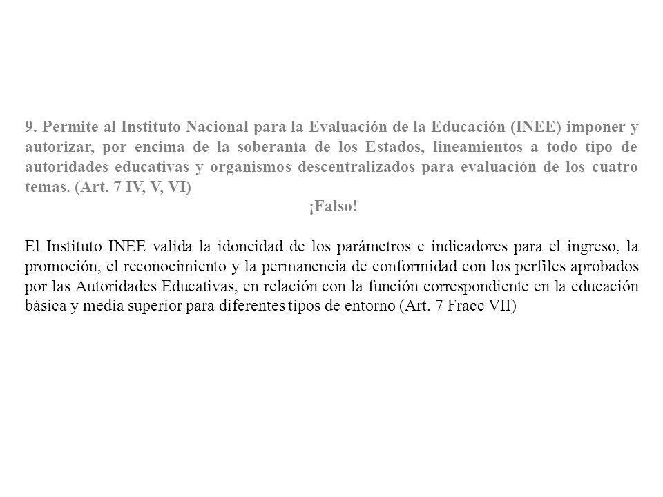 9. Permite al Instituto Nacional para la Evaluación de la Educación (INEE) imponer y autorizar, por encima de la soberanía de los Estados, lineamiento