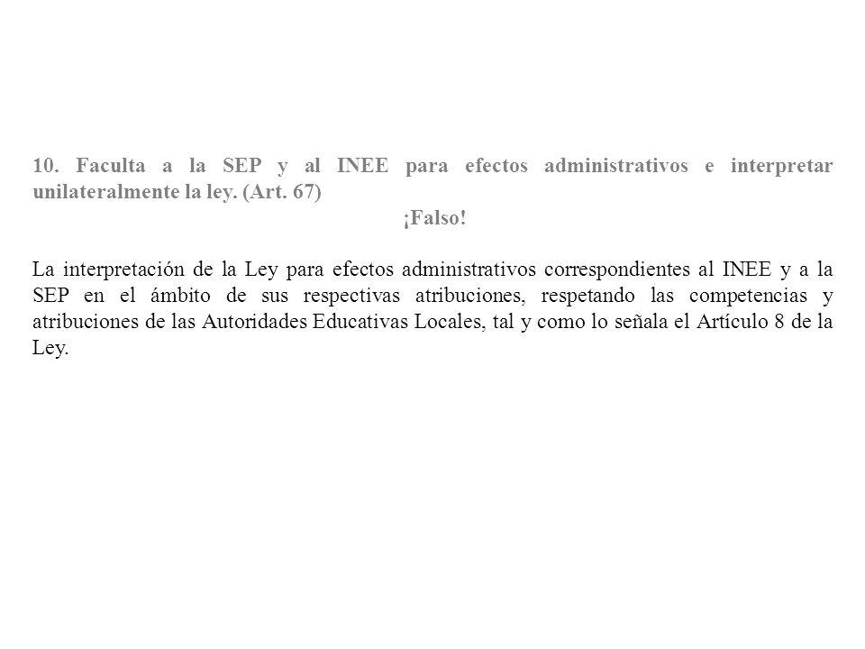 10. Faculta a la SEP y al INEE para efectos administrativos e interpretar unilateralmente la ley. (Art. 67) ¡Falso! La interpretación de la Ley para e