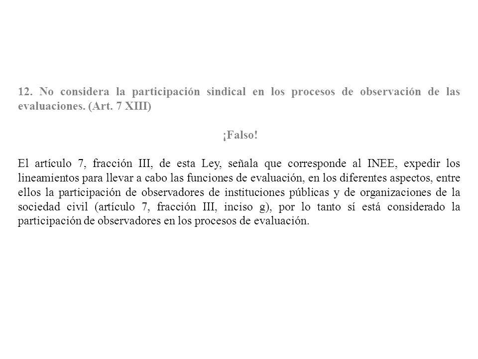 12. No considera la participación sindical en los procesos de observación de las evaluaciones. (Art. 7 XIII) ¡Falso! El artículo 7, fracción III, de e