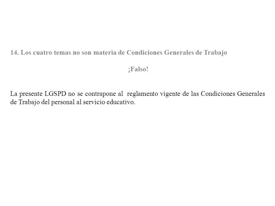 14. Los cuatro temas no son materia de Condiciones Generales de Trabajo ¡Falso! La presente LGSPD no se contrapone al reglamento vigente de las Condic