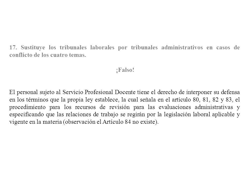 17. Sustituye los tribunales laborales por tribunales administrativos en casos de conflicto de los cuatro temas. ¡Falso! El personal sujeto al Servici
