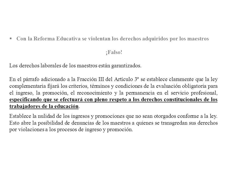 Con la Reforma Educativa se violentan los derechos adquiridos por los maestros ¡Falso! Los derechos laborales de los maestros están garantizados. En e