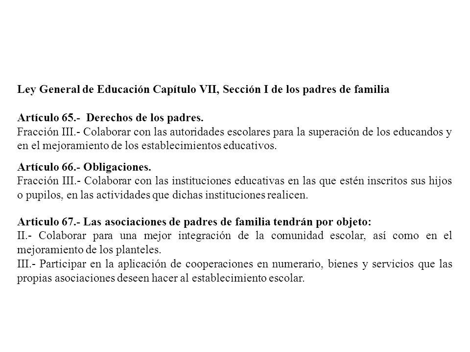 Ley General de Educación Capítulo VII, Sección I de los padres de familia Artículo 65.- Derechos de los padres. Fracción III.- Colaborar con las autor