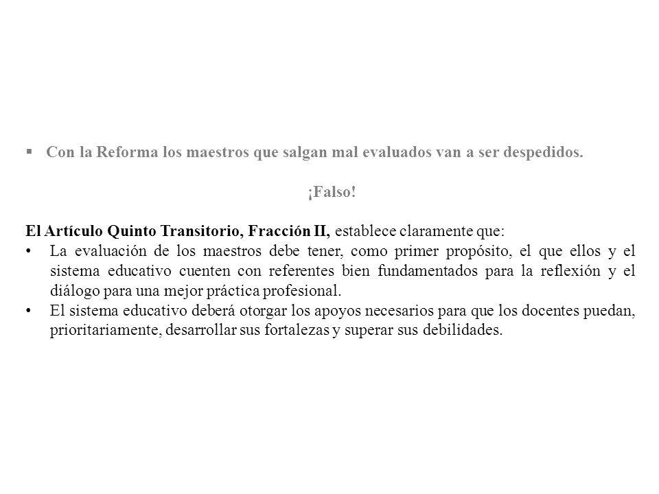 Con la Reforma los maestros que salgan mal evaluados van a ser despedidos. ¡Falso! El Artículo Quinto Transitorio, Fracción II, establece claramente q