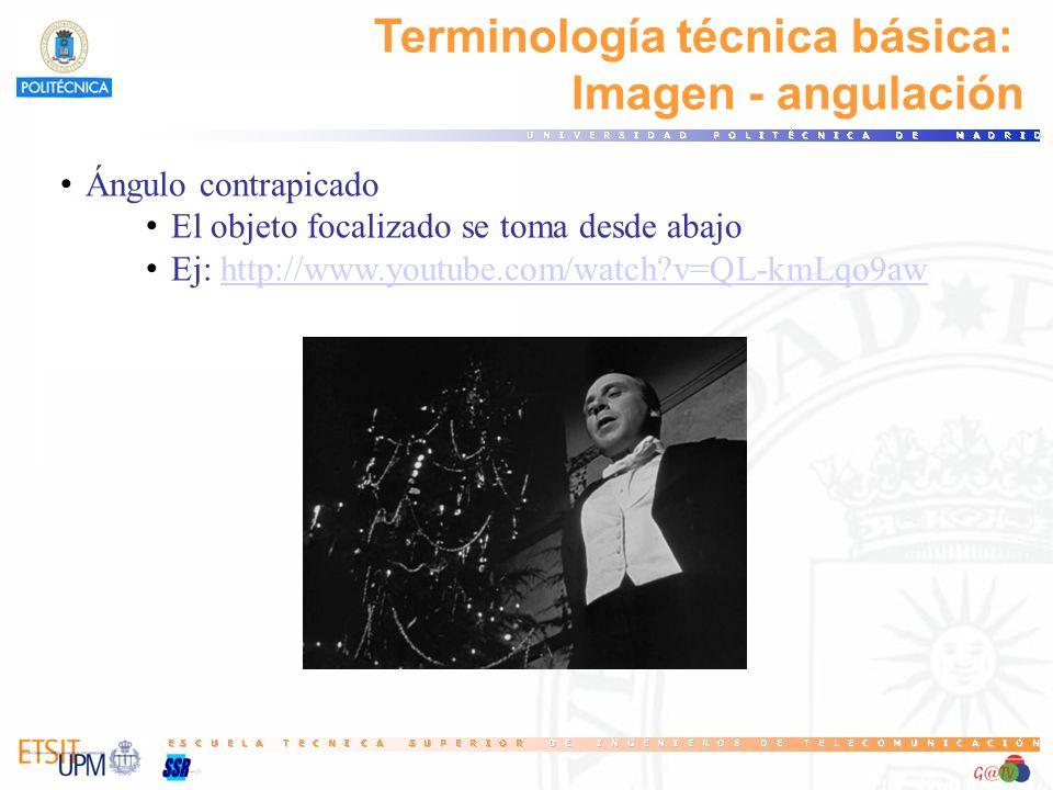 Terminología técnica básica: Imagen - angulación Ángulo contrapicado El objeto focalizado se toma desde abajo Ej: http://www.youtube.com/watch?v=QL-km