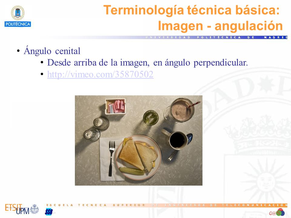 Terminología técnica básica: Imagen - angulación Ángulo cenital Desde arriba de la imagen, en ángulo perpendicular. http://vimeo.com/35870502