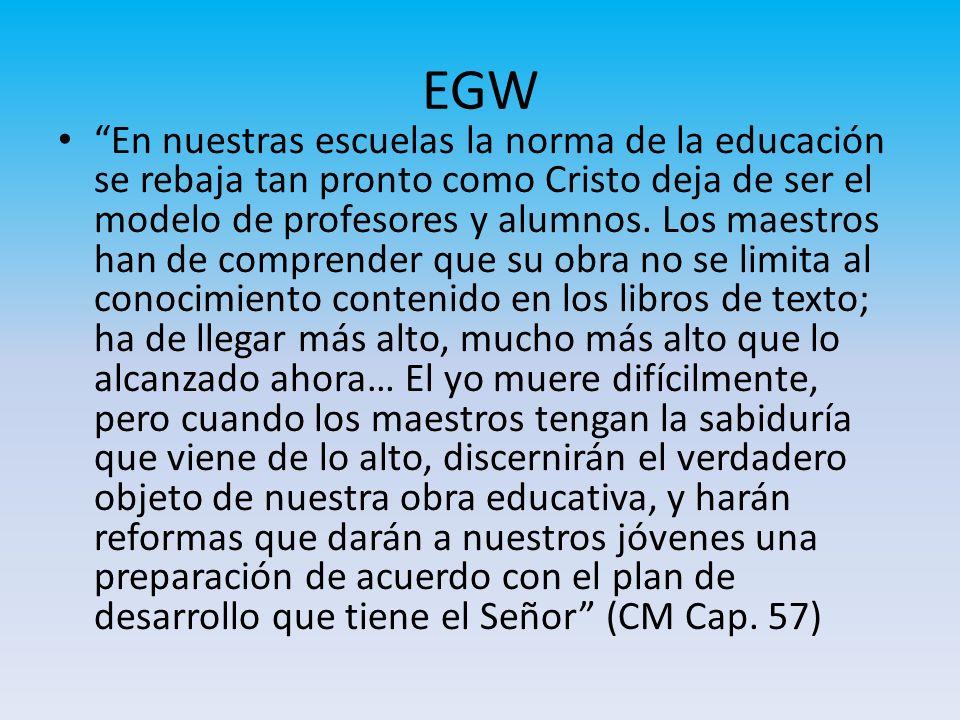 EGW En nuestras escuelas la norma de la educación se rebaja tan pronto como Cristo deja de ser el modelo de profesores y alumnos. Los maestros han de