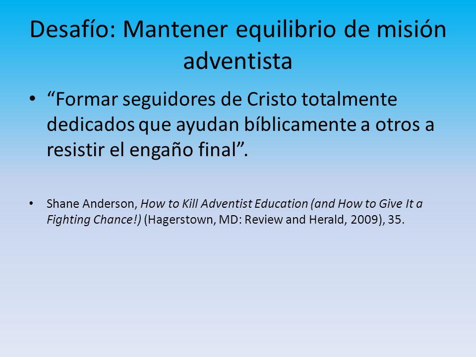 Desafío: Mantener equilibrio de misión adventista Formar seguidores de Cristo totalmente dedicados que ayudan bíblicamente a otros a resistir el engañ