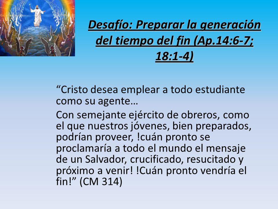 Desafío: Preparar la generación del tiempo del fin (Ap.14:6-7; 18:1-4) Cristo desea emplear a todo estudiante como su agente… Con semejante ejército d