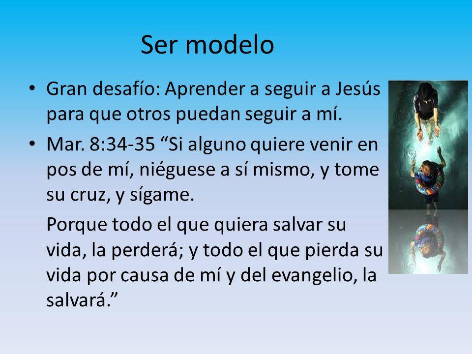 Ser modelo Gran desafío: Aprender a seguir a Jesús para que otros puedan seguir a mí. Mar. 8:34-35 Si alguno quiere venir en pos de mí, niéguese a sí