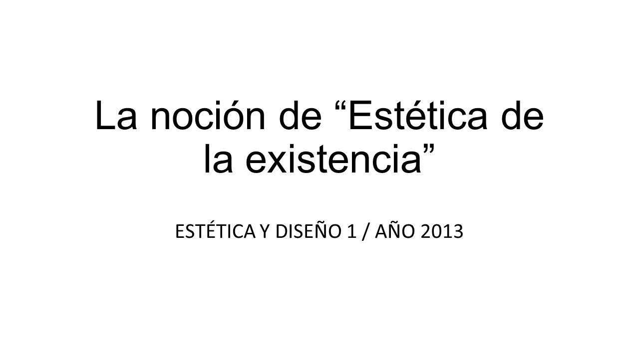 La noción de Estética de la existencia ESTÉTICA Y DISEÑO 1 / AÑO 2013
