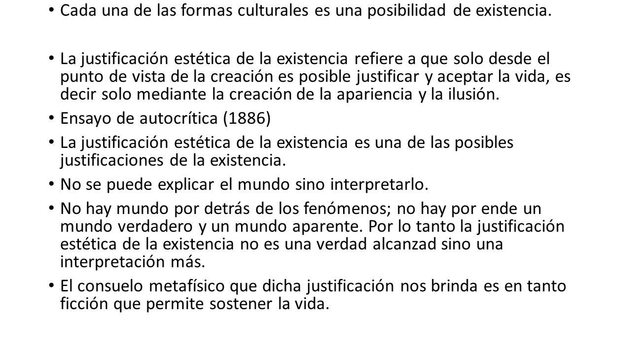Cada una de las formas culturales es una posibilidad de existencia. La justificación estética de la existencia refiere a que solo desde el punto de vi
