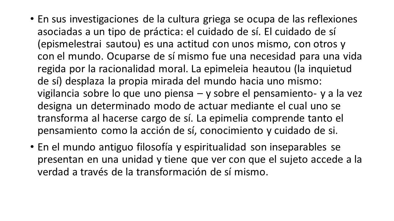 En sus investigaciones de la cultura griega se ocupa de las reflexiones asociadas a un tipo de práctica: el cuidado de sí. El cuidado de sí (epismeles