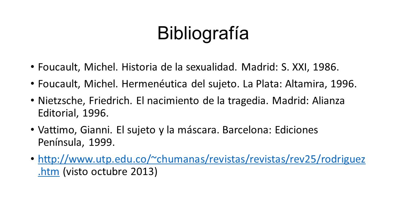 Bibliografía Foucault, Michel. Historia de la sexualidad. Madrid: S. XXI, 1986. Foucault, Michel. Hermenéutica del sujeto. La Plata: Altamira, 1996. N