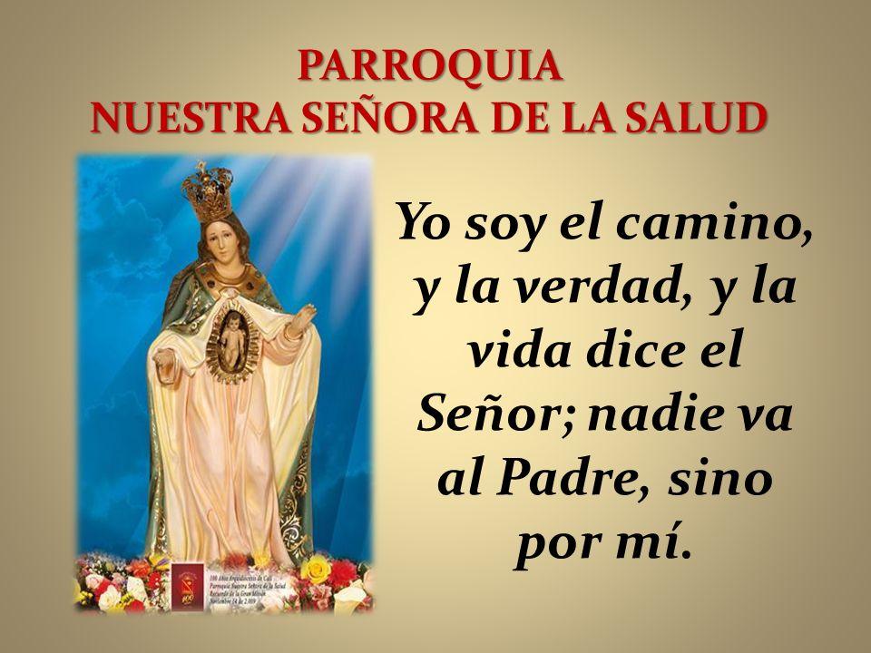 PARROQUIA NUESTRA SEÑORA DE LA SALUD Yo soy el camino, y la verdad, y la vida dice el Señor; nadie va al Padre, sino por mí.