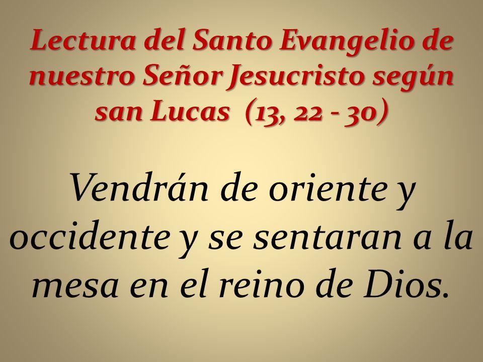 Lectura del Santo Evangelio de nuestro Señor Jesucristo según san Lucas (13, 22 - 30) Vendrán de oriente y occidente y se sentaran a la mesa en el rei