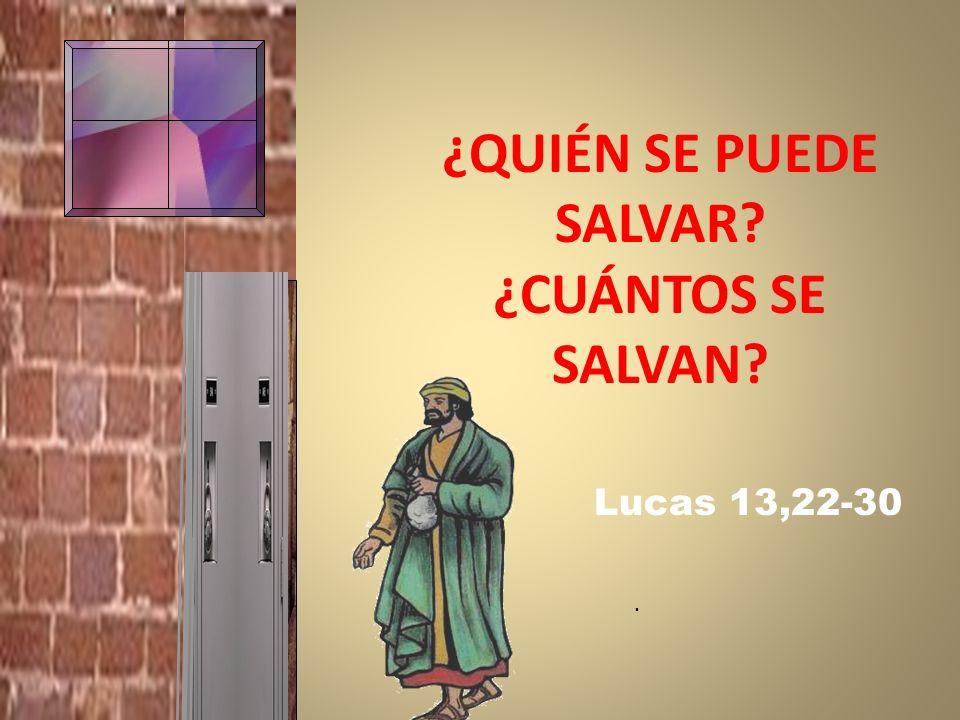 ¿QUIÉN SE PUEDE SALVAR? ¿CUÁNTOS SE SALVAN? Lucas 13,22-30.