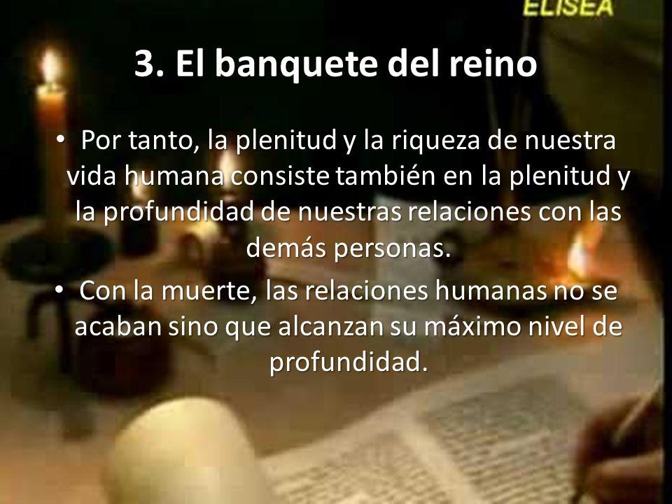 3. El banquete del reino Por tanto, la plenitud y la riqueza de nuestra vida humana consiste también en la plenitud y la profundidad de nuestras relac