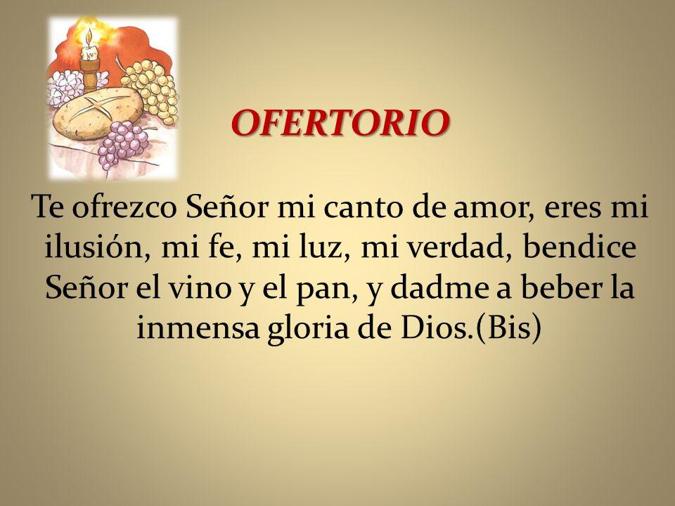 OFERTORIO Te ofrezco Señor mi canto de amor, eres mi ilusión, mi fe, mi luz, mi verdad, bendice Señor el vino y el pan, y dadme a beber la inmensa glo