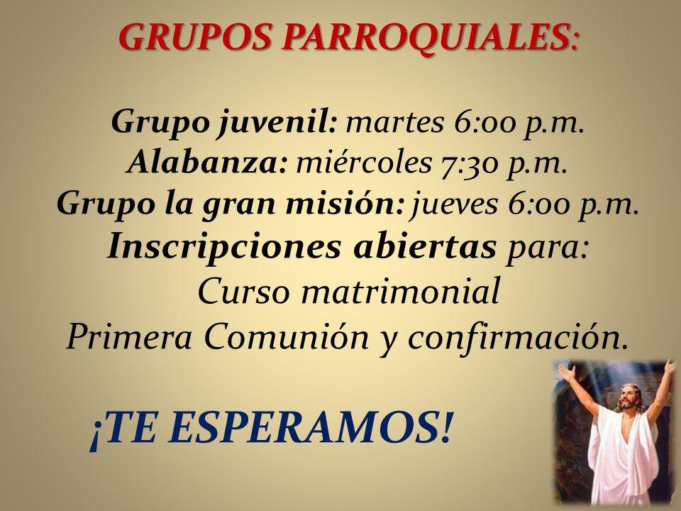 GRUPOS PARROQUIALES: Grupo juvenil: martes 6:00 p.m. Alabanza: miércoles 7:30 p.m. Grupo la gran misión: jueves 6:00 p.m. Inscripciones abiertas para: