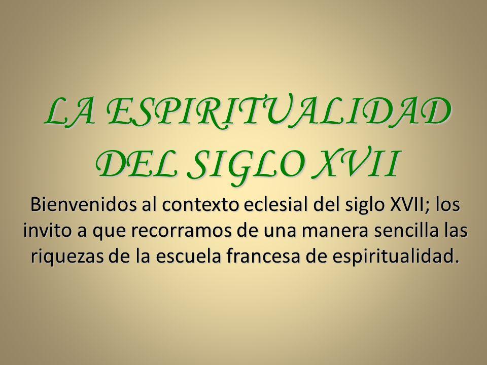 LA ESPIRITUALIDAD DEL SIGLO XVII Bienvenidos al contexto eclesial del siglo XVII; los invito a que recorramos de una manera sencilla las riquezas de l