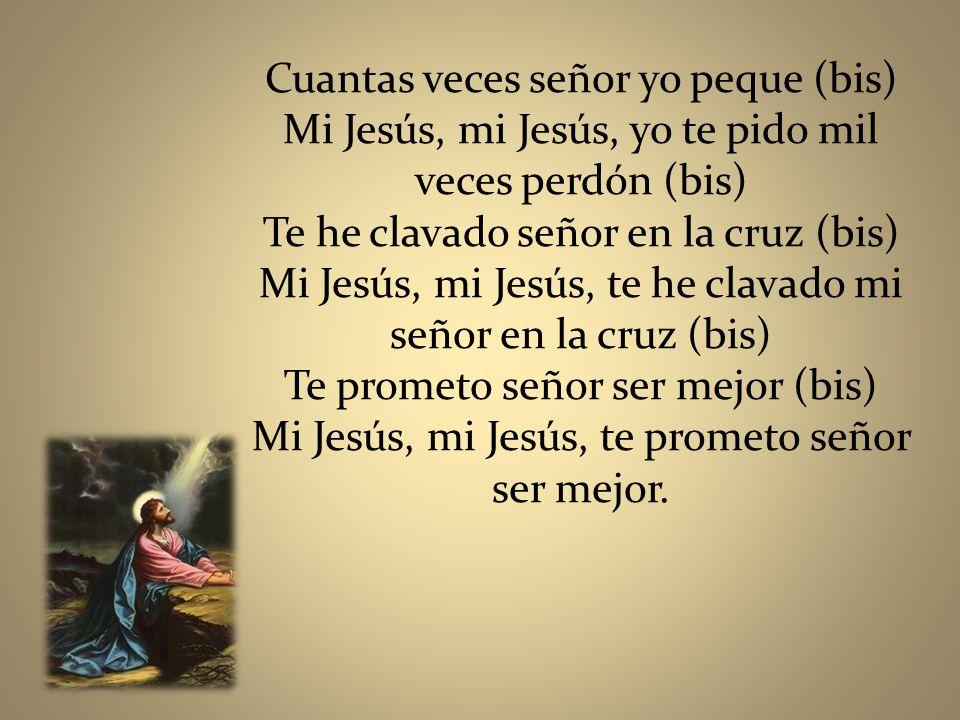 Cuantas veces señor yo peque (bis) Mi Jesús, mi Jesús, yo te pido mil veces perdón (bis) Te he clavado señor en la cruz (bis) Mi Jesús, mi Jesús, te h
