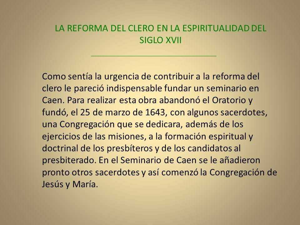 LA REFORMA DEL CLERO EN LA ESPIRITUALIDAD DEL SIGLO XVII Como sentía la urgencia de contribuir a la reforma del clero le pareció indispensable fundar