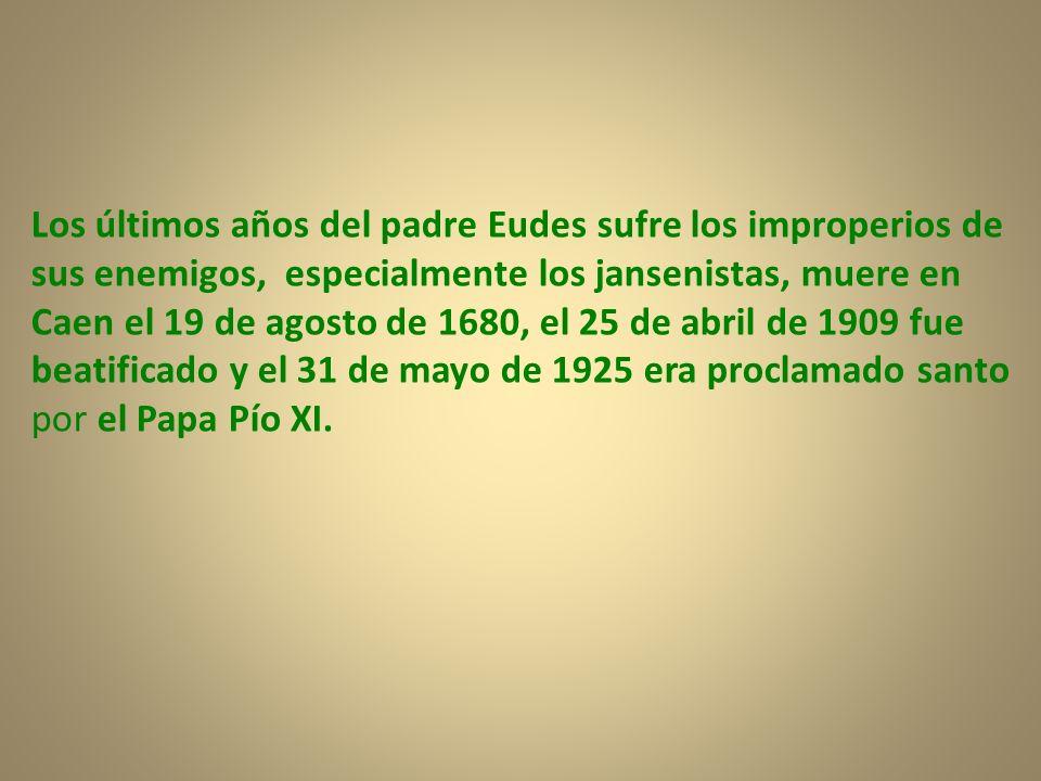 Los últimos años del padre Eudes sufre los improperios de sus enemigos, especialmente los jansenistas, muere en Caen el 19 de agosto de 1680, el 25 de