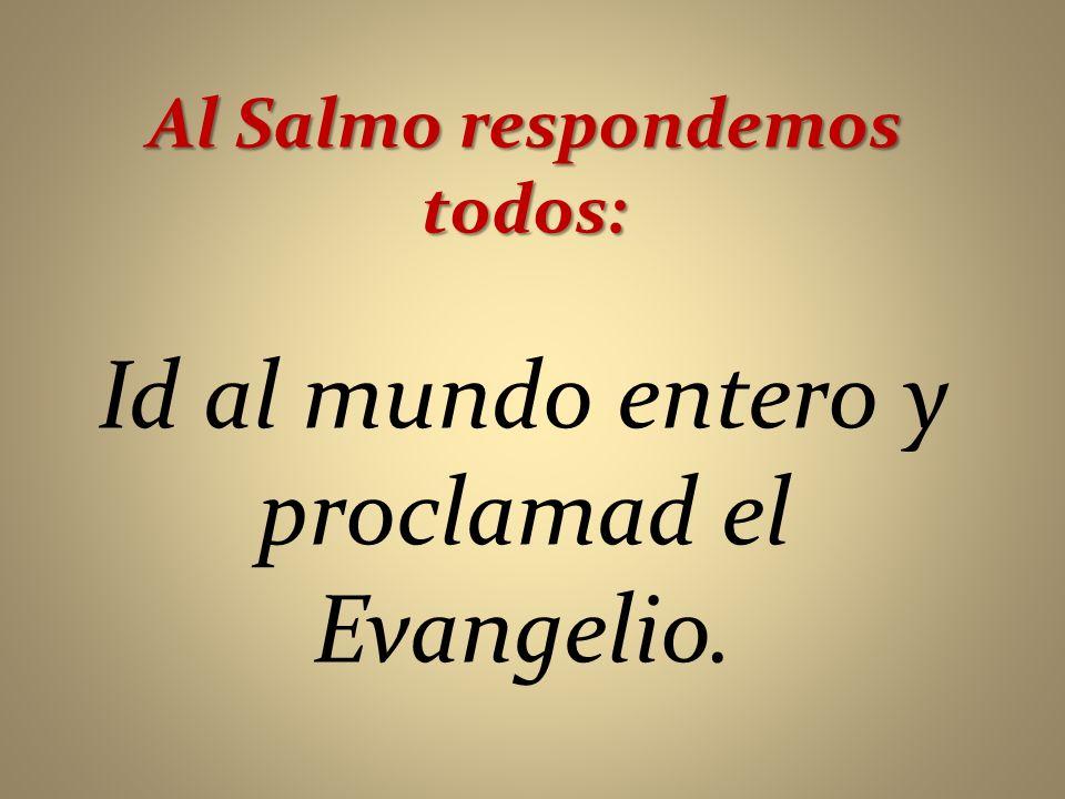 Al Salmo respondemos todos: Id al mundo entero y proclamad el Evangelio.