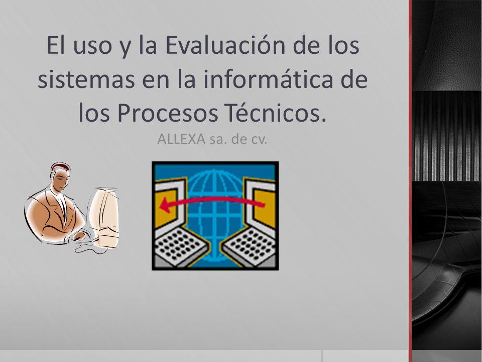 El uso y la Evaluación de los sistemas en la informática de los Procesos Técnicos. ALLEXA sa. de cv.