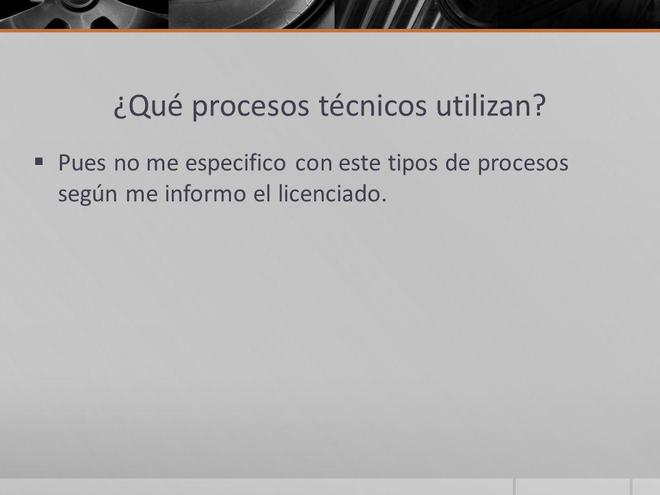 ¿Qué procesos técnicos utilizan? Pues no me especifico con este tipos de procesos según me informo el licenciado.