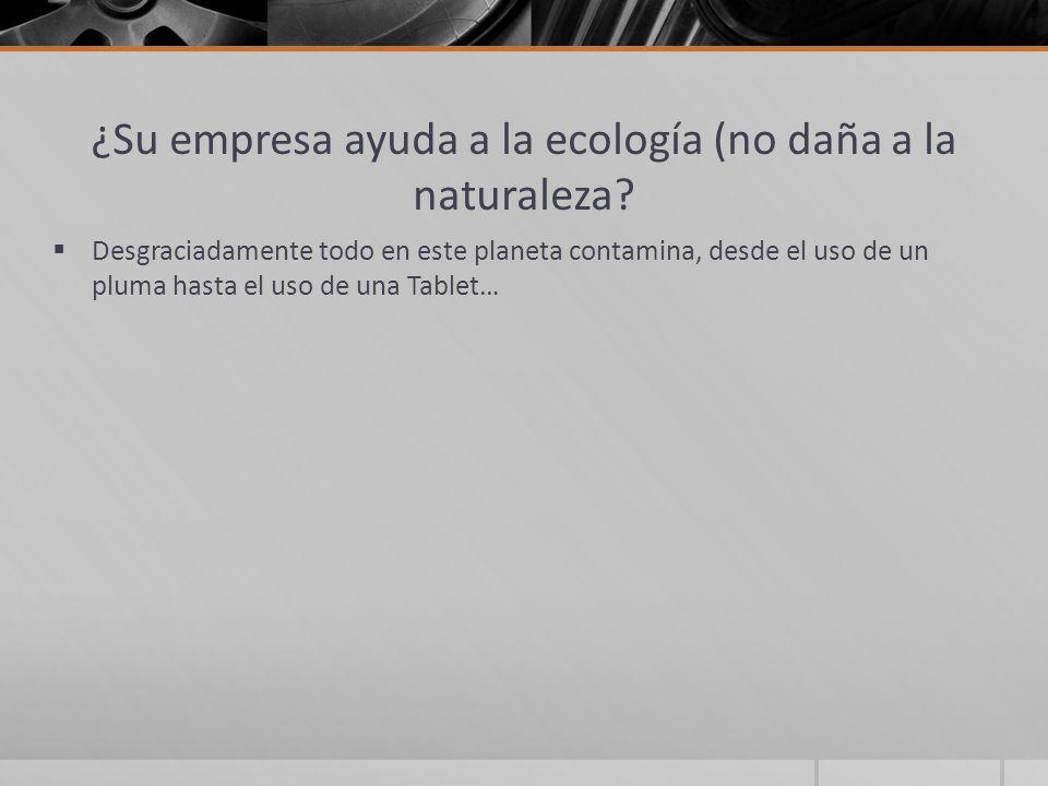 ¿Su empresa ayuda a la ecología (no daña a la naturaleza? Desgraciadamente todo en este planeta contamina, desde el uso de un pluma hasta el uso de un