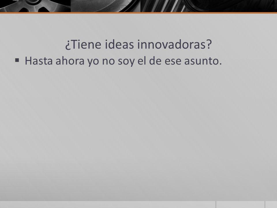 ¿Tiene ideas innovadoras? Hasta ahora yo no soy el de ese asunto.