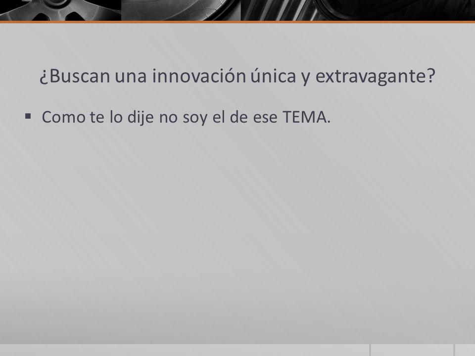 ¿Buscan una innovación única y extravagante? Como te lo dije no soy el de ese TEMA.