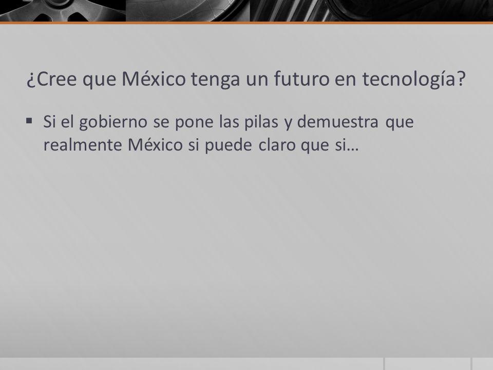 ¿Cree que México tenga un futuro en tecnología? Si el gobierno se pone las pilas y demuestra que realmente México si puede claro que si…