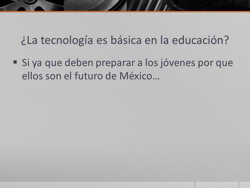 ¿La tecnología es básica en la educación? Si ya que deben preparar a los jóvenes por que ellos son el futuro de México…