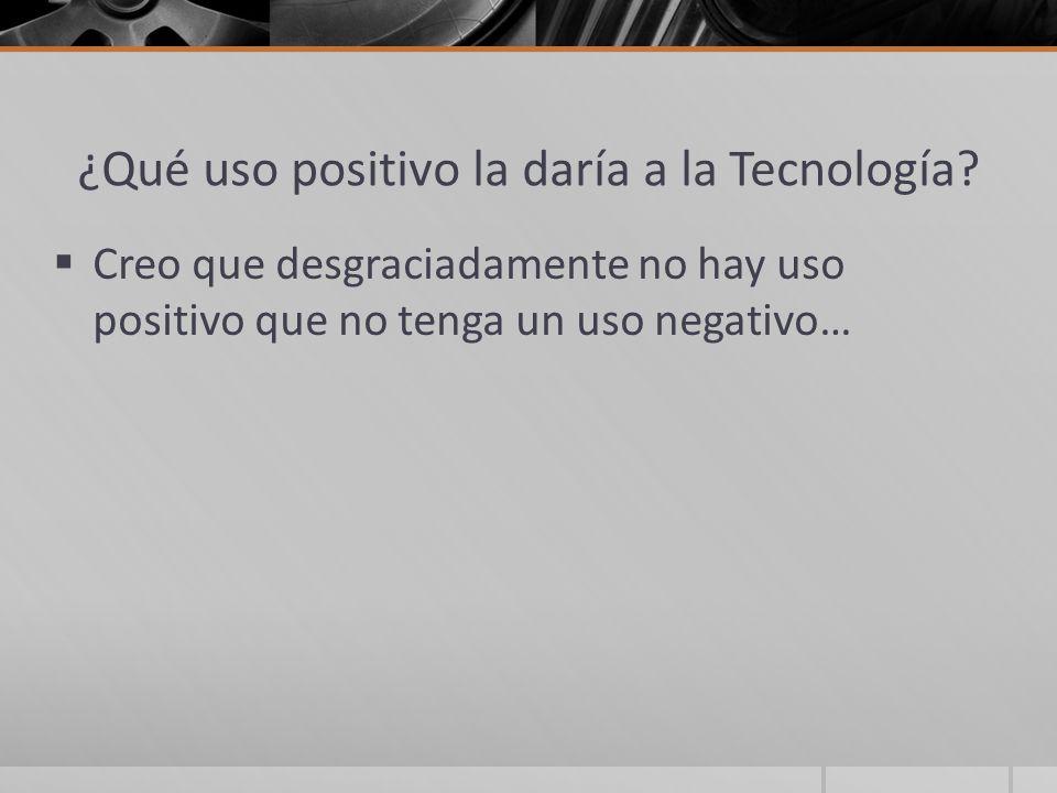 ¿Qué uso positivo la daría a la Tecnología? Creo que desgraciadamente no hay uso positivo que no tenga un uso negativo…
