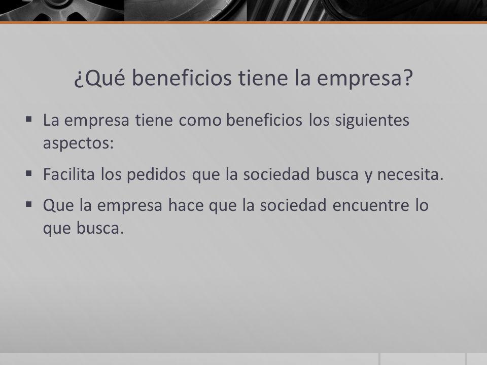 ¿Qué beneficios tiene la empresa? La empresa tiene como beneficios los siguientes aspectos: Facilita los pedidos que la sociedad busca y necesita. Que