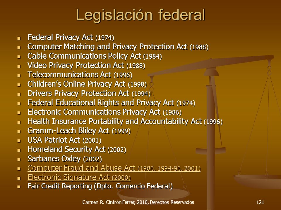Legislación federal Federal Privacy Act (1974) Federal Privacy Act (1974) Computer Matching and Privacy Protection Act (1988) Computer Matching and Privacy Protection Act (1988) Cable Communications Policy Act (1984) Cable Communications Policy Act (1984) Video Privacy Protection Act (1988) Video Privacy Protection Act (1988) Telecommunications Act (1996) Telecommunications Act (1996) Childrens Online Privacy Act (1998) Childrens Online Privacy Act (1998) Drivers Privacy Protection Act (1994) Drivers Privacy Protection Act (1994) Federal Educational Rights and Privacy Act (1974) Federal Educational Rights and Privacy Act (1974) Electronic Communications Privacy Act (1986) Electronic Communications Privacy Act (1986) Health Insurance Portability and Accountability Act (1996) Health Insurance Portability and Accountability Act (1996) Gramm-Leach Bliley Act (1999) Gramm-Leach Bliley Act (1999) USA Patriot Act (2001) USA Patriot Act (2001) Homeland Security Act (2002) Homeland Security Act (2002) Sarbanes Oxley (2002) Sarbanes Oxley (2002) Computer Fraud and Abuse Act (1986, 1994-96, 2001) Computer Fraud and Abuse Act (1986, 1994-96, 2001) Computer Fraud and Abuse Act (1986, 1994-96, 2001) Computer Fraud and Abuse Act (1986, 1994-96, 2001) Electronic Signature Act (2000) Electronic Signature Act (2000) Electronic Signature Act (2000) Electronic Signature Act (2000) Fair Credit Reporting (Dpto.