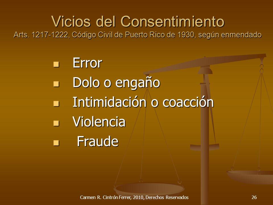 Vicios del Consentimiento Arts. 1217-1222, Código Civil de Puerto Rico de 1930, según enmendado Error Error Dolo o engaño Dolo o engaño Intimidación o