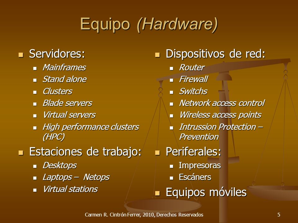 Servidores: Servidores: Mainframes Mainframes Stand alone Stand alone Clusters Clusters Blade servers Blade servers Virtual servers Virtual servers High performance clusters (HPC) High performance clusters (HPC) Estaciones de trabajo: Estaciones de trabajo: Desktops Desktops Laptops – Netops Laptops – Netops Virtual stations Virtual stations Equipo (Hardware) Dispositivos de red: Router Firewall Switchs Network access control Wireless access points Intrussion Protection – Prevention Periferales: Impresoras Escáners Equipos móviles Carmen R.