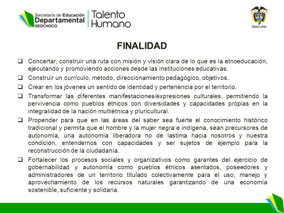 FINALIDAD Concertar, construir una ruta con misión y visión clara de lo que es la etnoeducación, ejecutando y promoviendo acciones desde las instituciones educativas.